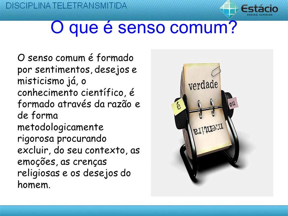 O que é senso comum? O senso comum é formado por sentimentos, desejos e misticismo já, o conhecimento científico, é formado através da razão e de form