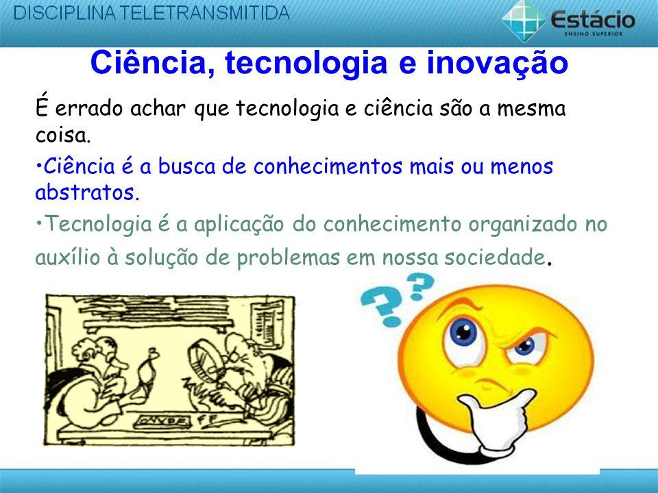 Ciência, tecnologia e inovação É errado achar que tecnologia e ciência são a mesma coisa. Ciência é a busca de conhecimentos mais ou menos abstratos.