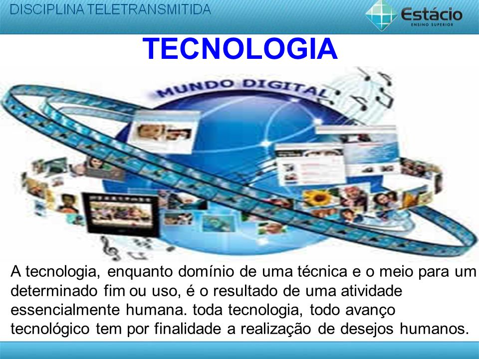 TECNOLOGIA A tecnologia, enquanto domínio de uma técnica e o meio para um determinado fim ou uso, é o resultado de uma atividade essencialmente humana