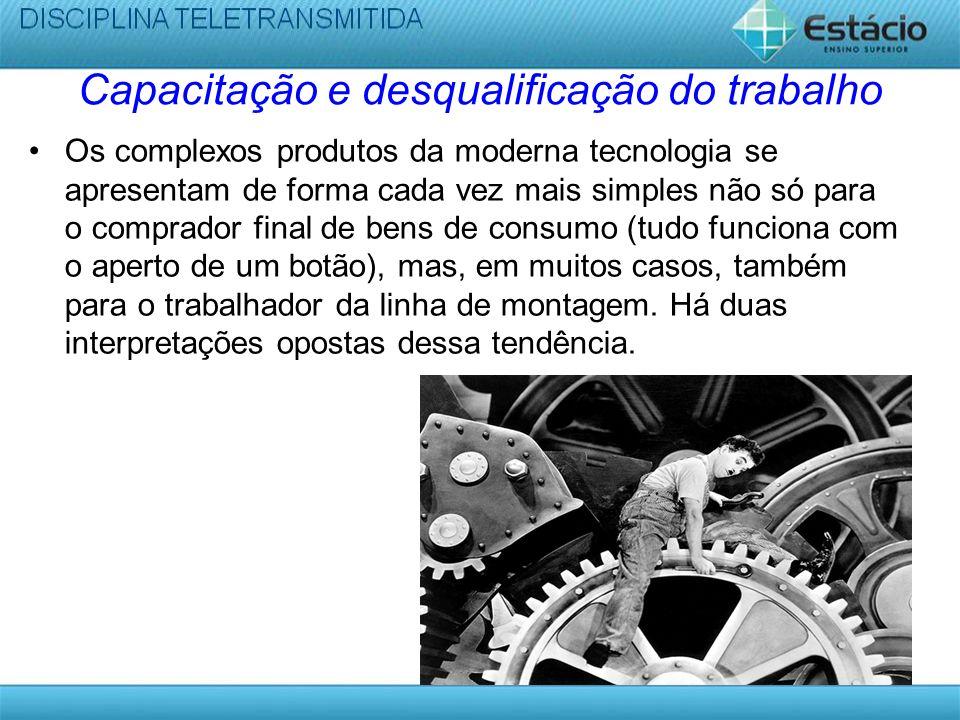 Capacitação e desqualificação do trabalho Os complexos produtos da moderna tecnologia se apresentam de forma cada vez mais simples não só para o compr