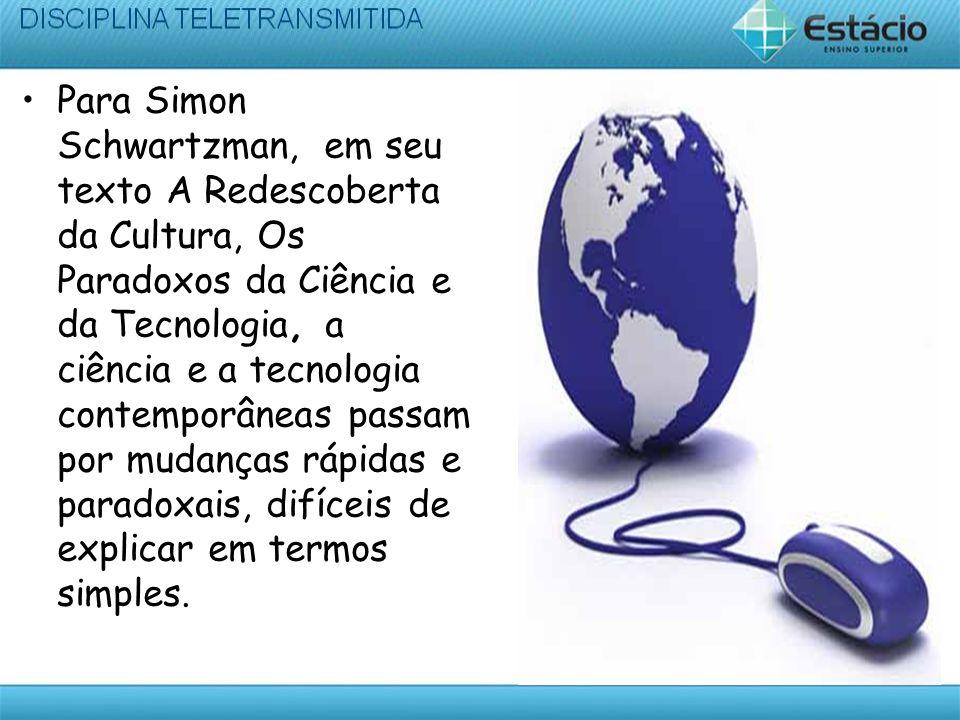 Para Simon Schwartzman, em seu texto A Redescoberta da Cultura, Os Paradoxos da Ciência e da Tecnologia, a ciência e a tecnologia contemporâneas passa
