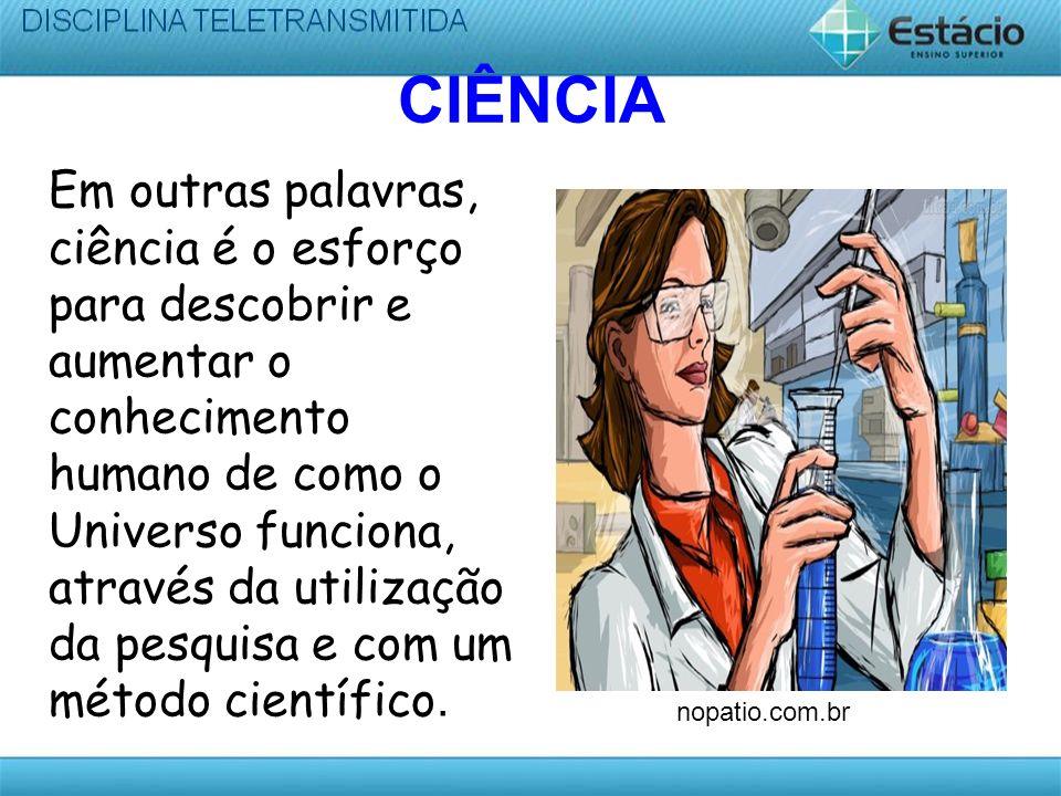 CIÊNCIA Em outras palavras, ciência é o esforço para descobrir e aumentar o conhecimento humano de como o Universo funciona, através da utilização da