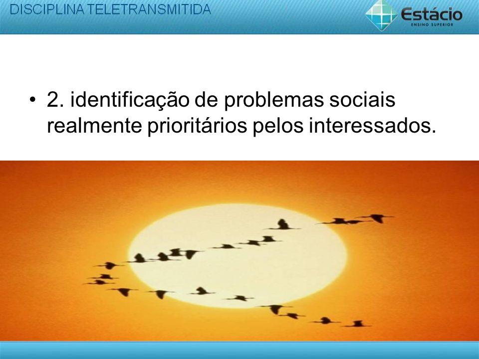2. identificação de problemas sociais realmente prioritários pelos interessados.