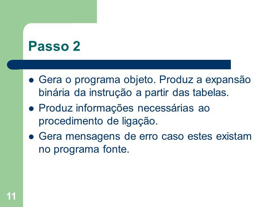 11 Passo 2 Gera o programa objeto. Produz a expansão binária da instrução a partir das tabelas. Produz informações necessárias ao procedimento de liga