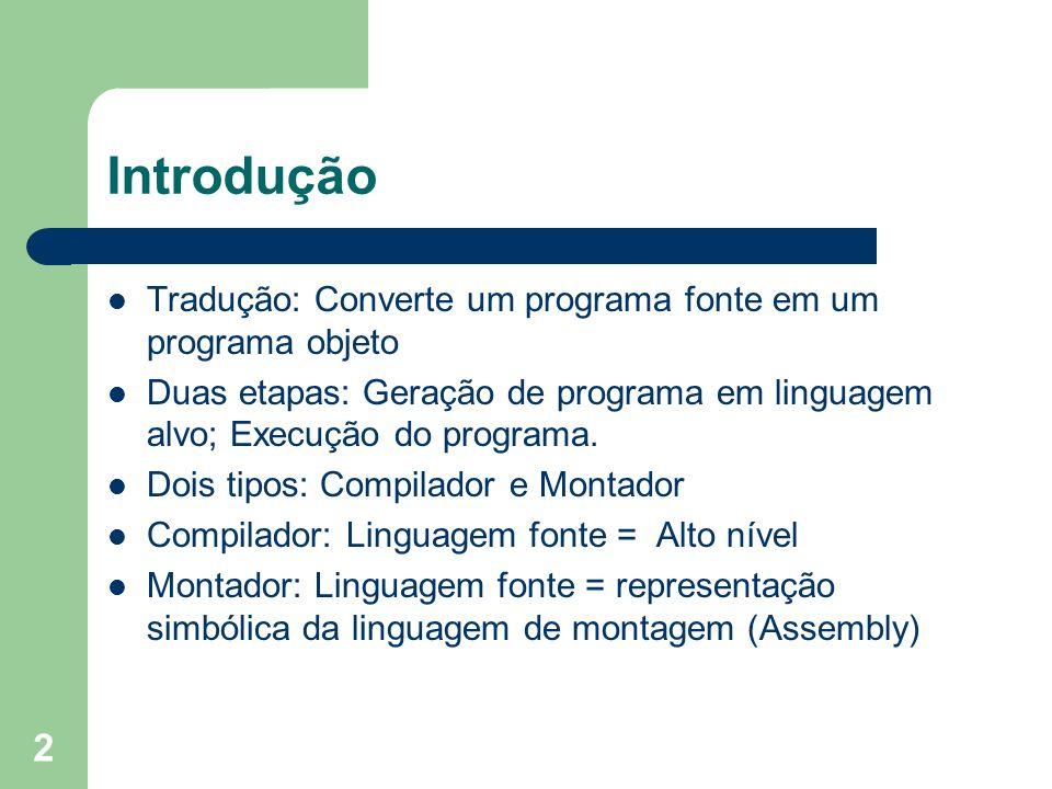 2 Introdução Tradução: Converte um programa fonte em um programa objeto Duas etapas: Geração de programa em linguagem alvo; Execução do programa. Dois