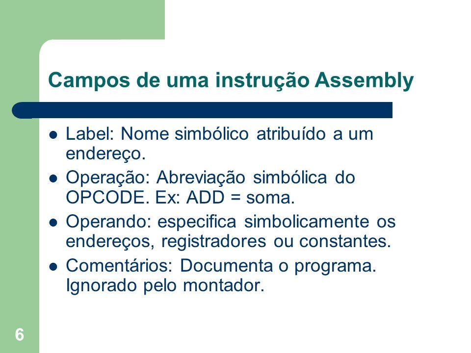 6 Campos de uma instrução Assembly Label: Nome simbólico atribuído a um endereço. Operação: Abreviação simbólica do OPCODE. Ex: ADD = soma. Operando: