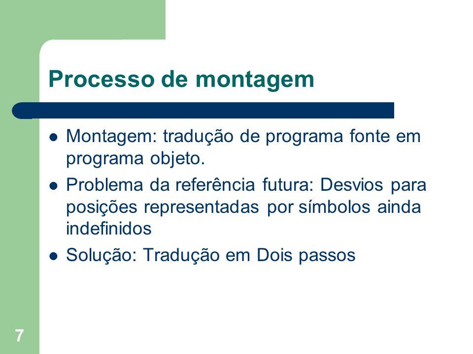 7 Processo de montagem Montagem: tradução de programa fonte em programa objeto. Problema da referência futura: Desvios para posições representadas por