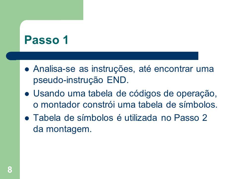 8 Passo 1 Analisa-se as instruções, até encontrar uma pseudo-instrução END. Usando uma tabela de códigos de operação, o montador constrói uma tabela d