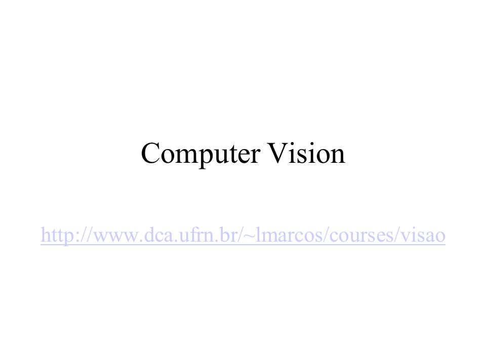 Computer Vision http://www.dca.ufrn.br/~lmarcos/courses/visao