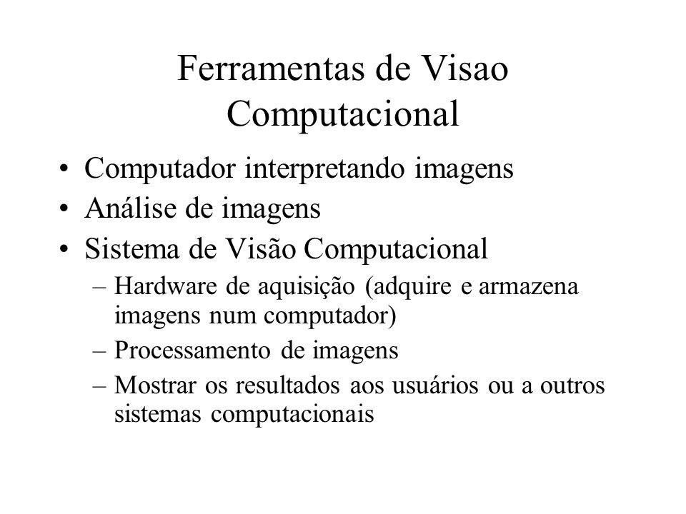 Ferramentas de Visao Computacional Computador interpretando imagens Análise de imagens Sistema de Visão Computacional –Hardware de aquisição (adquire e armazena imagens num computador) –Processamento de imagens –Mostrar os resultados aos usuários ou a outros sistemas computacionais