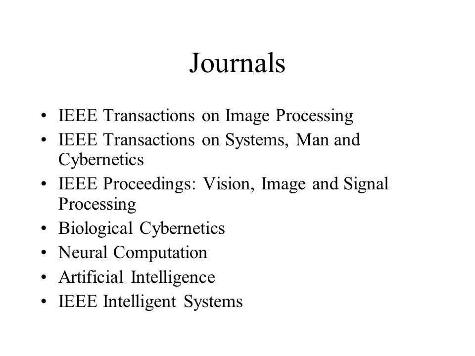 Journals IEEE Transactions on Image Processing IEEE Transactions on Systems, Man and Cybernetics IEEE Proceedings: Vision, Image and Signal Processing Biological Cybernetics Neural Computation Artificial Intelligence IEEE Intelligent Systems