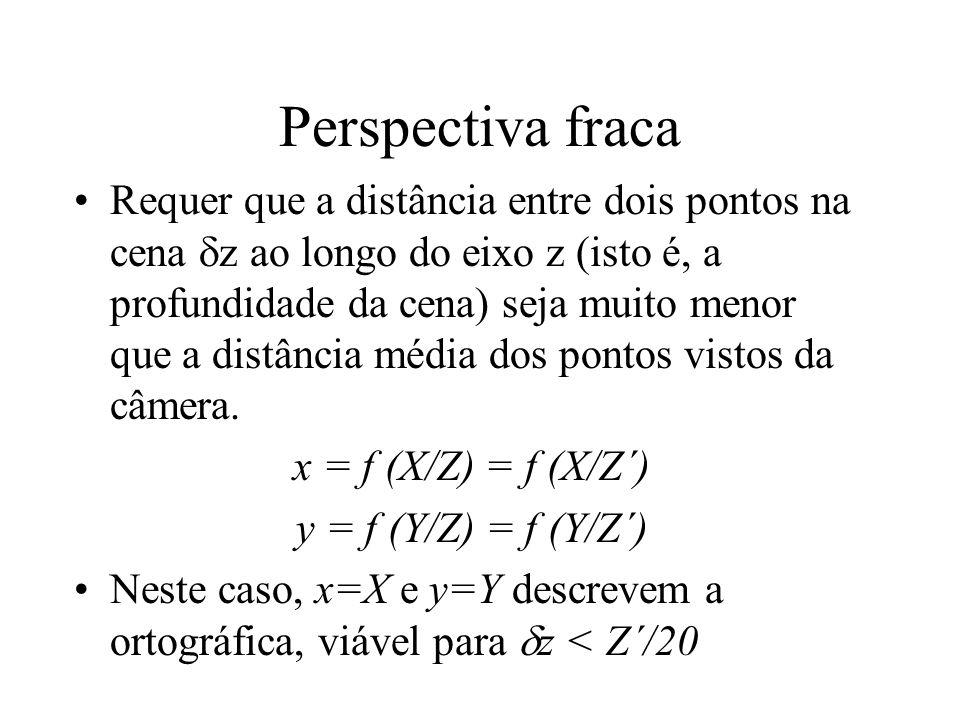 Perspectiva fraca Requer que a distância entre dois pontos na cena z ao longo do eixo z (isto é, a profundidade da cena) seja muito menor que a distân