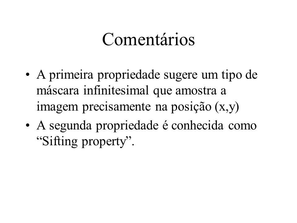 Comentários A primeira propriedade sugere um tipo de máscara infinitesimal que amostra a imagem precisamente na posição (x,y) A segunda propriedade é
