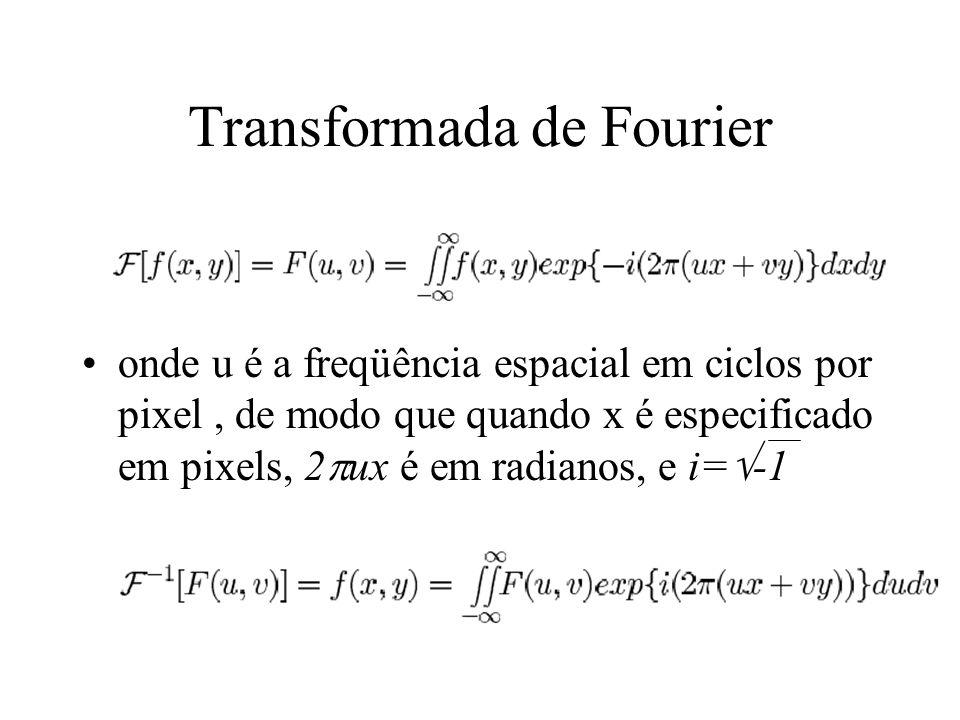 Transformada de Fourier onde u é a freqüência espacial em ciclos por pixel, de modo que quando x é especificado em pixels, 2 ux é em radianos, e i= -1