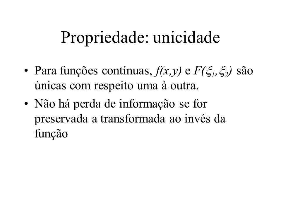 Propriedade: unicidade Para funções contínuas, f(x,y) e F( 1, 2 ) são únicas com respeito uma à outra. Não há perda de informação se for preservada a