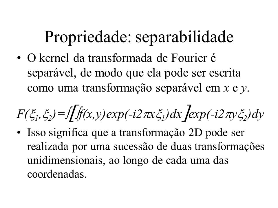 Propriedade: separabilidade O kernel da transformada de Fourier é separável, de modo que ela pode ser escrita como uma transformação separável em x e
