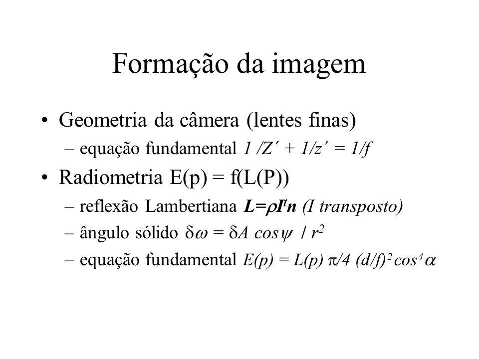 Formação da imagem Geometria da câmera (lentes finas) –equação fundamental 1 /Z´ + 1/z´ = 1/f Radiometria E(p) = f(L(P)) –reflexão Lambertiana L= I t