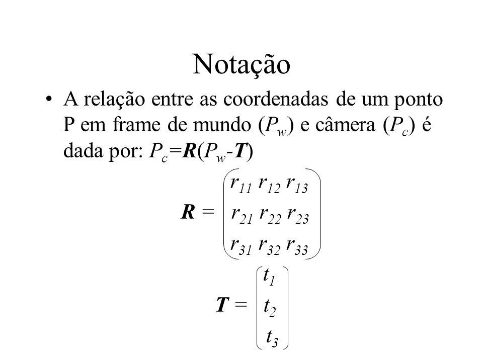 Notação A relação entre as coordenadas de um ponto P em frame de mundo (P w ) e câmera (P c ) é dada por: P c =R(P w -T) r 11 r 12 r 13 R = r 21 r 22