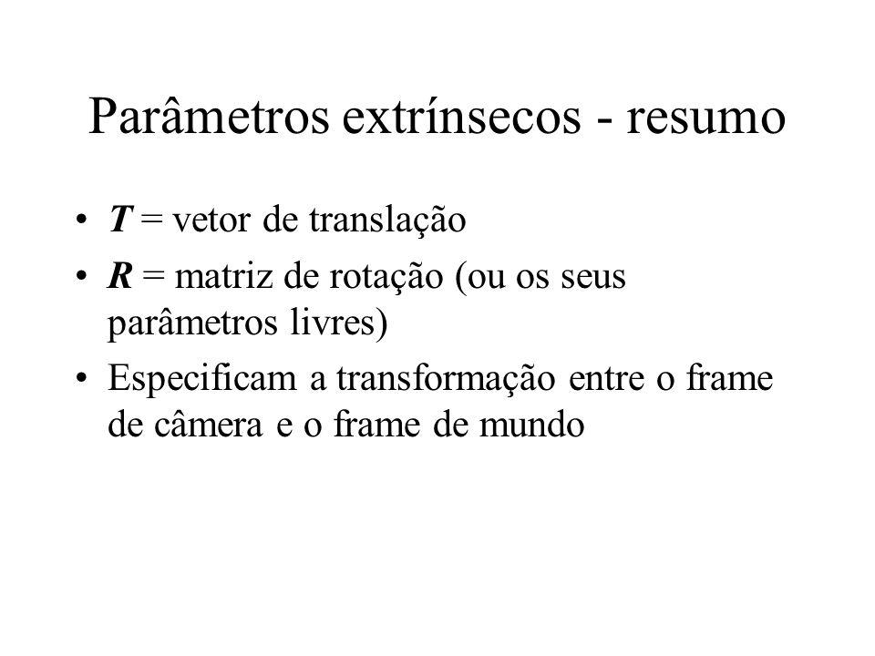 Parâmetros extrínsecos - resumo T = vetor de translação R = matriz de rotação (ou os seus parâmetros livres) Especificam a transformação entre o frame