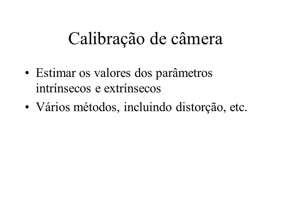Calibração de câmera Estimar os valores dos parâmetros intrínsecos e extrínsecos Vários métodos, incluindo distorção, etc.
