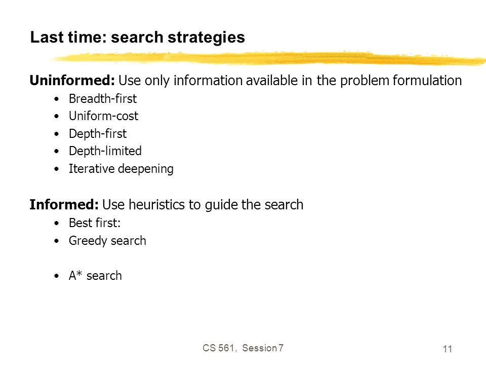 CS 561, Session 7 11 Last time: search strategies Uninformed: Use only information available in the problem formulation Breadth-first Uniform-cost Dep