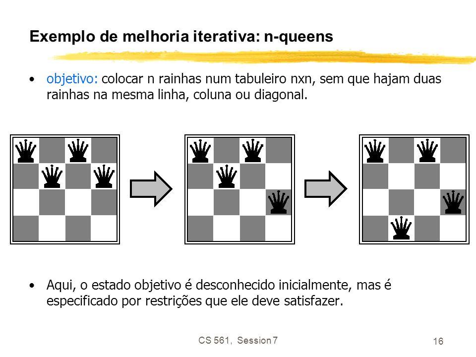 CS 561, Session 7 16 Exemplo de melhoria iterativa: n-queens objetivo: colocar n rainhas num tabuleiro nxn, sem que hajam duas rainhas na mesma linha, coluna ou diagonal.