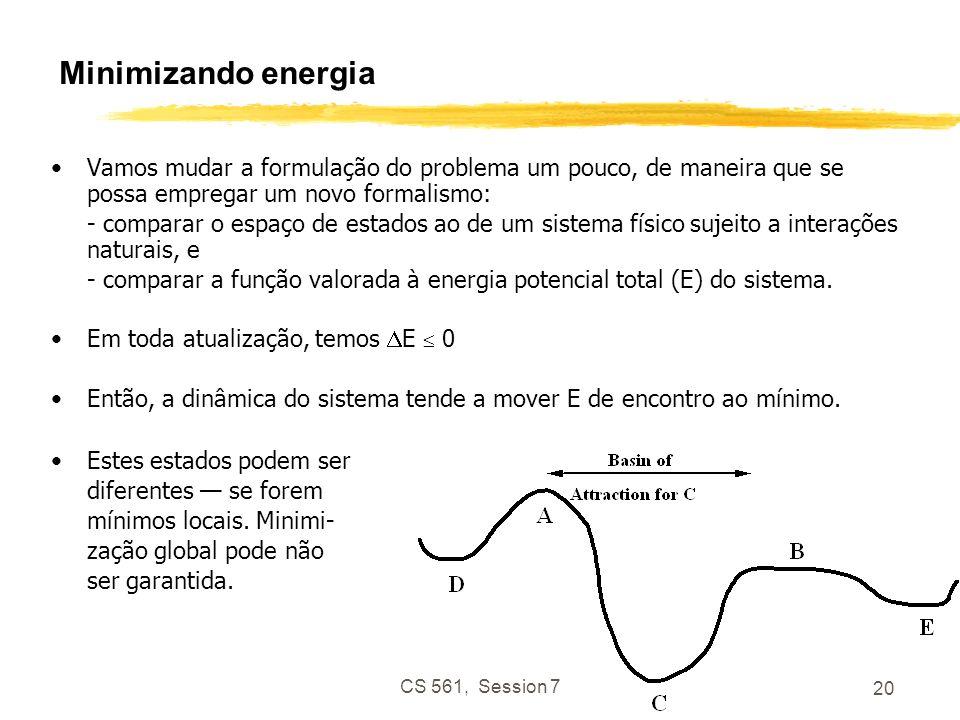 CS 561, Session 7 20 Minimizando energia Vamos mudar a formulação do problema um pouco, de maneira que se possa empregar um novo formalismo: - comparar o espaço de estados ao de um sistema físico sujeito a interações naturais, e - comparar a função valorada à energia potencial total (E) do sistema.