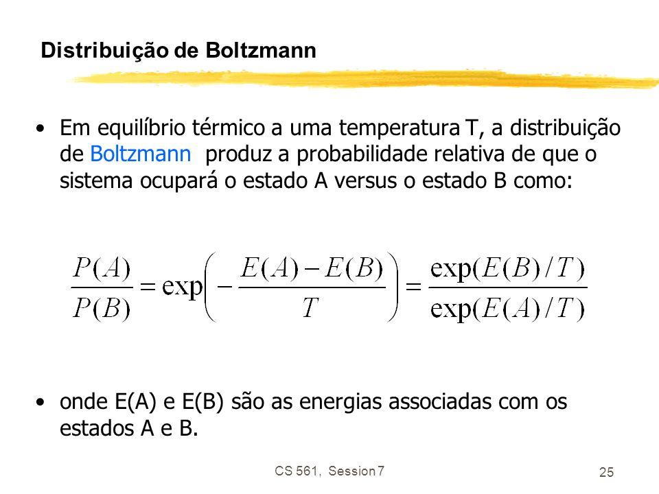 CS 561, Session 7 25 Distribuição de Boltzmann Em equilíbrio térmico a uma temperatura T, a distribuição de Boltzmann produz a probabilidade relativa de que o sistema ocupará o estado A versus o estado B como: onde E(A) e E(B) são as energias associadas com os estados A e B.
