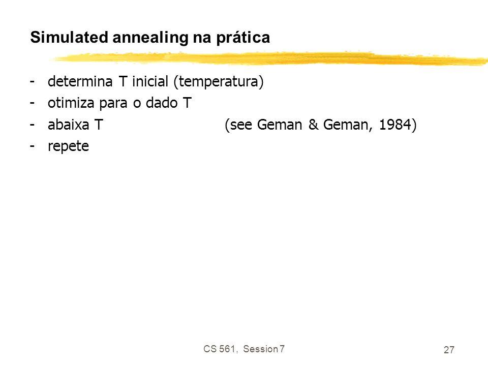 CS 561, Session 7 27 Simulated annealing na prática -determina T inicial (temperatura) -otimiza para o dado T -abaixa T(see Geman & Geman, 1984) -repete