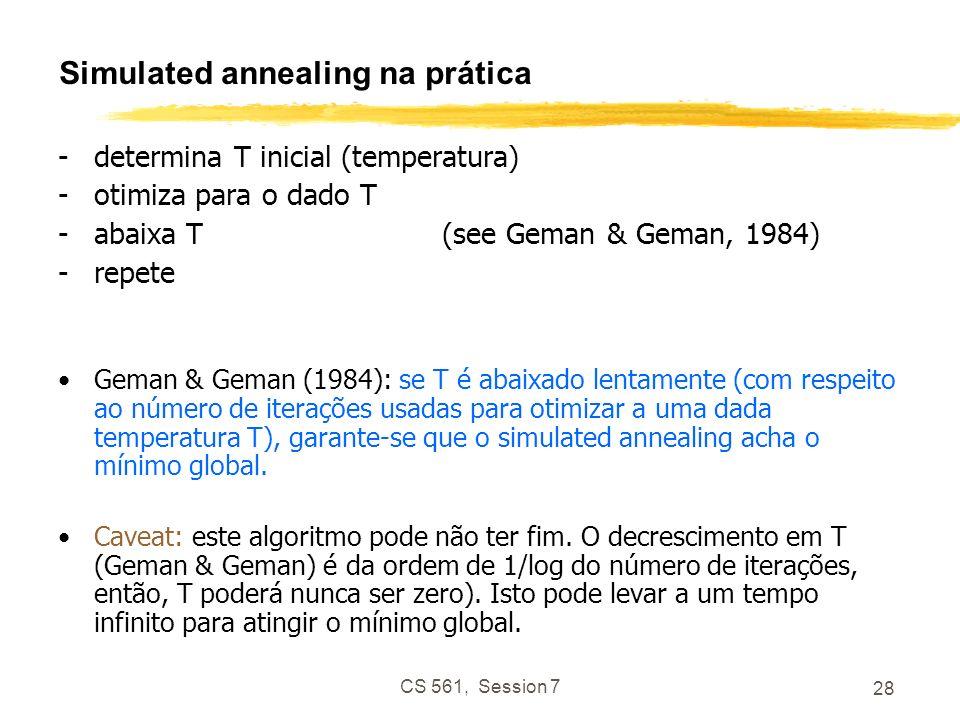 CS 561, Session 7 28 Simulated annealing na prática -determina T inicial (temperatura) -otimiza para o dado T -abaixa T(see Geman & Geman, 1984) -repete Geman & Geman (1984): se T é abaixado lentamente (com respeito ao número de iterações usadas para otimizar a uma dada temperatura T), garante-se que o simulated annealing acha o mínimo global.