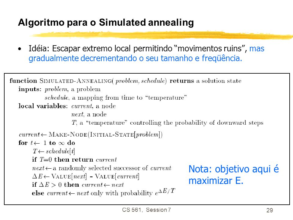 CS 561, Session 7 29 Algoritmo para o Simulated annealing Idéia: Escapar extremo local permitindo movimentos ruins, mas gradualmente decrementando o s