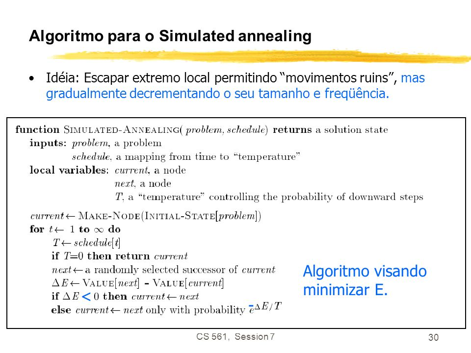 CS 561, Session 7 30 Algoritmo para o Simulated annealing Idéia: Escapar extremo local permitindo movimentos ruins, mas gradualmente decrementando o s