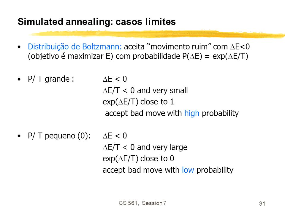 CS 561, Session 7 31 Simulated annealing: casos limites Distribuição de Boltzmann: aceita movimento ruim com E<0 (objetivo é maximizar E) com probabilidade P( E) = exp( E/T) P/ T grande : E < 0 E/T < 0 and very small exp( E/T) close to 1 accept bad move with high probability P/ T pequeno (0): E < 0 E/T < 0 and very large exp( E/T) close to 0 accept bad move with low probability