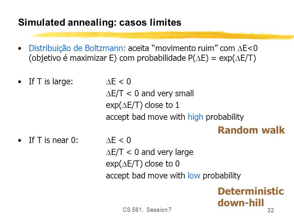 CS 561, Session 7 32 Simulated annealing: casos limites Distribuição de Boltzmann: aceita movimento ruim com E<0 (objetivo é maximizar E) com probabilidade P( E) = exp( E/T) If T is large: E < 0 E/T < 0 and very small exp( E/T) close to 1 accept bad move with high probability If T is near 0: E < 0 E/T < 0 and very large exp( E/T) close to 0 accept bad move with low probability Random walk Deterministic down-hill
