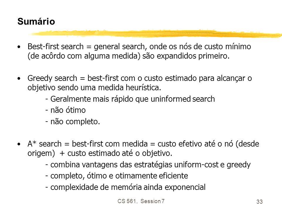 CS 561, Session 7 33 Sumário Best-first search = general search, onde os nós de custo mínimo (de acôrdo com alguma medida) são expandidos primeiro.