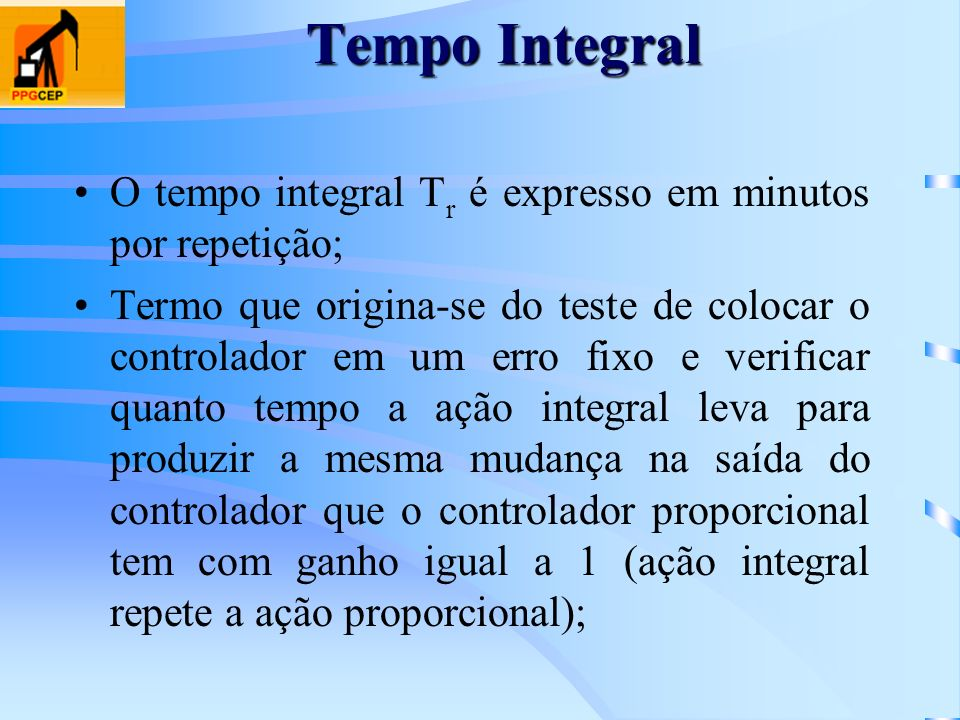 Tempo Integral O tempo integral T r é expresso em minutos por repetição; Termo que origina-se do teste de colocar o controlador em um erro fixo e veri