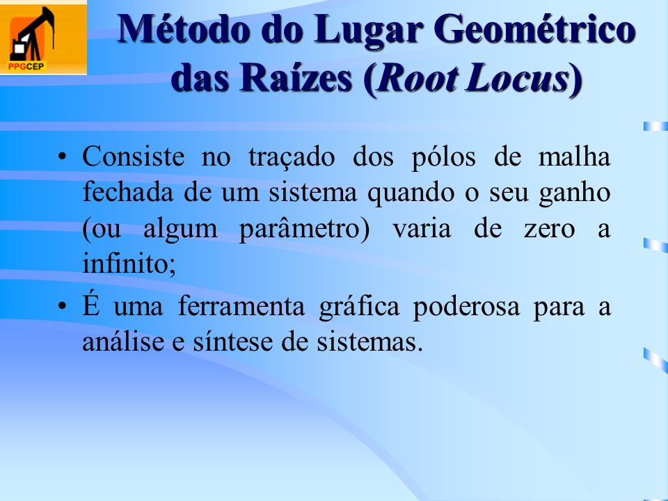 Método do Lugar Geométrico das Raízes (Root Locus) Consiste no traçado dos pólos de malha fechada de um sistema quando o seu ganho (ou algum parâmetro