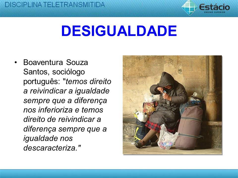 DESIGUALDADE Boaventura Souza Santos, sociólogo português: temos direito a reivindicar a igualdade sempre que a diferença nos inferioriza e temos direito de reivindicar a diferença sempre que a igualdade nos descaracteriza.