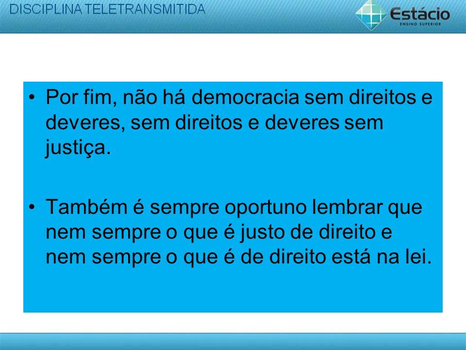 Por fim, não há democracia sem direitos e deveres, sem direitos e deveres sem justiça.