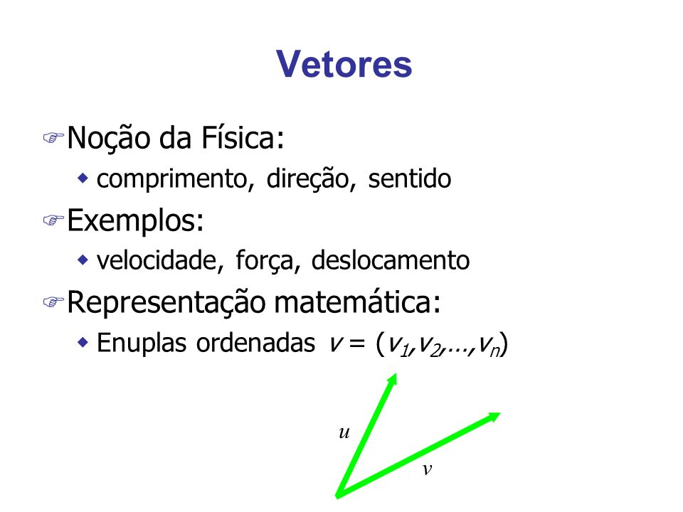 Vetores wSoma, subtração e multiplicação p/ escalar wProduto escalar: u.v = u 1 v 1 +u 2 v 2 +…+u n v n wProduto vetorial: wNorma: ||v ||= (v 1 2 +v 2 2 +…+v n 2 ) 1/2 wUnitário: ||v ||= 1 wÂngulo: (u,v) = acos -1 [(u.v) / (||u|| ||v)] wOrtogonalidade: u.v = 0 ( (u,v)=90 o ) v u 0