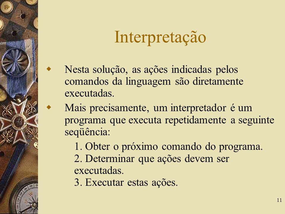 11 Interpretação Nesta solução, as ações indicadas pelos comandos da linguagem são diretamente executadas. Mais precisamente, um interpretador é um pr