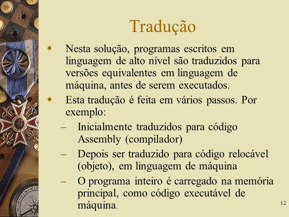 12 Tradução Nesta solução, programas escritos em linguagem de alto nível são traduzidos para versões equivalentes em linguagem de máquina, antes de se