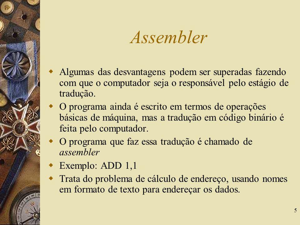 5 Assembler Algumas das desvantagens podem ser superadas fazendo com que o computador seja o responsável pelo estágio de tradução. O programa ainda é