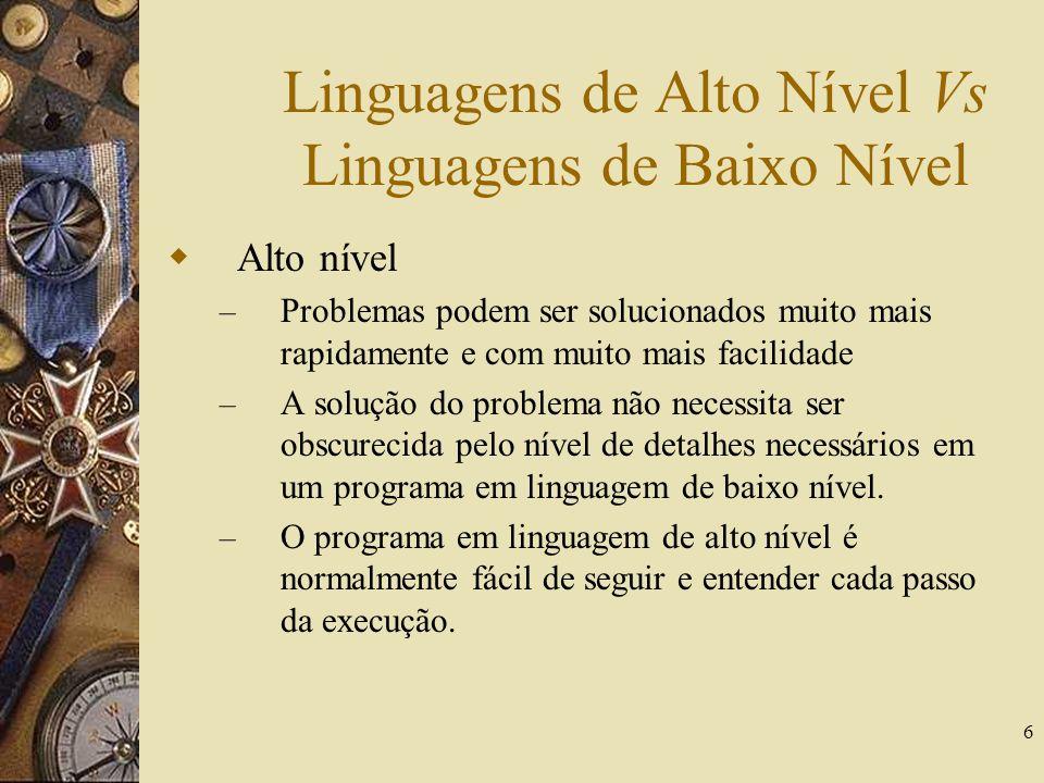6 Linguagens de Alto Nível Vs Linguagens de Baixo Nível Alto nível – Problemas podem ser solucionados muito mais rapidamente e com muito mais facilida