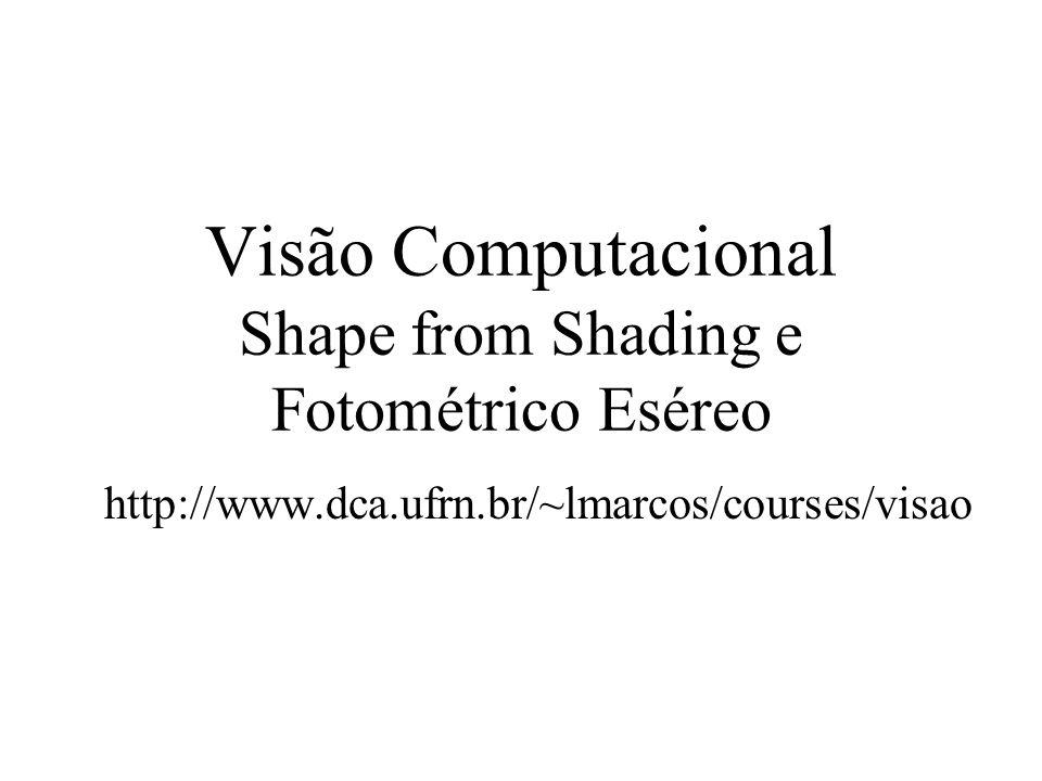 Visão Computacional Shape from Shading e Fotométrico Eséreo http://www.dca.ufrn.br/~lmarcos/courses/visao