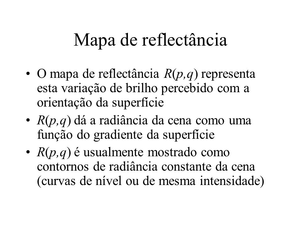 Mapa de reflectância O mapa de reflectância R(p,q) representa esta variação de brilho percebido com a orientação da superfície R(p,q) dá a radiância da cena como uma função do gradiente da superfície R(p,q) é usualmente mostrado como contornos de radiância constante da cena (curvas de nível ou de mesma intensidade)