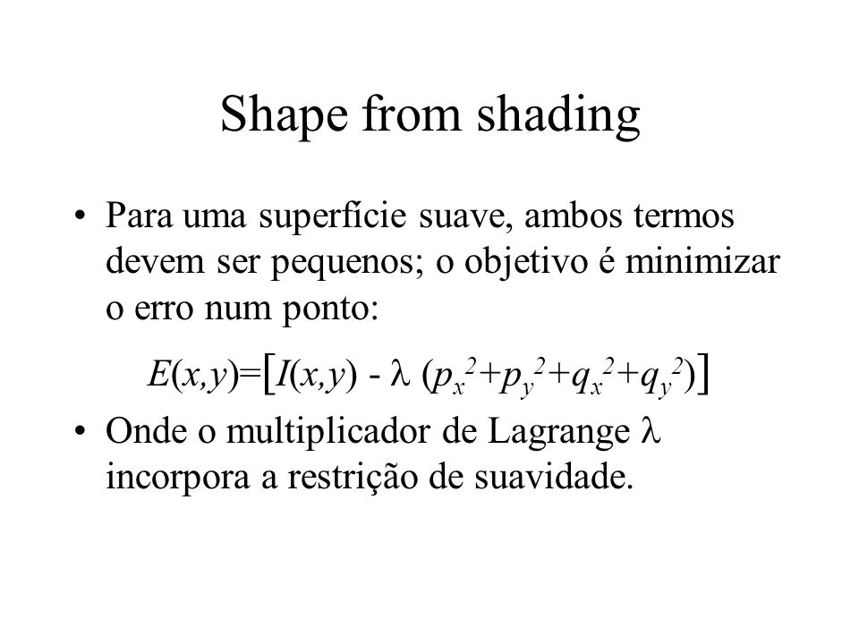 Shape from shading Para uma superfície suave, ambos termos devem ser pequenos; o objetivo é minimizar o erro num ponto: E(x,y)= [ I(x,y) - (p x 2 +p y 2 +q x 2 +q y 2 ) ] Onde o multiplicador de Lagrange incorpora a restrição de suavidade.