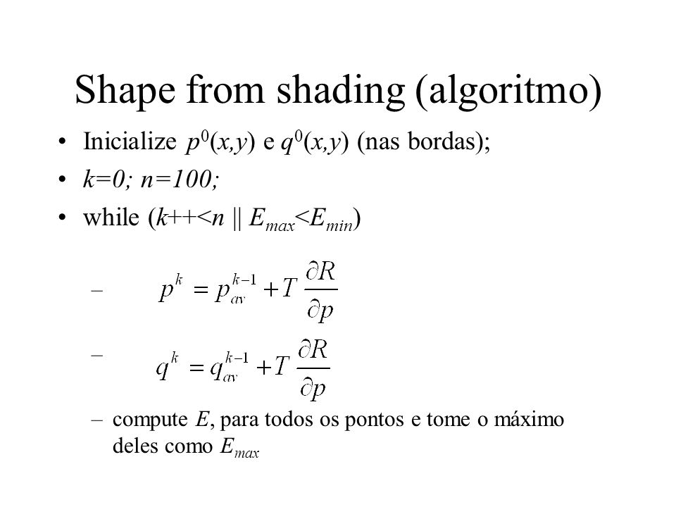 Shape from shading (algoritmo) Inicialize p 0 (x,y) e q 0 (x,y) (nas bordas); k=0; n=100; while (k++<n || E max <E min ) – –compute E, para todos os pontos e tome o máximo deles como E max