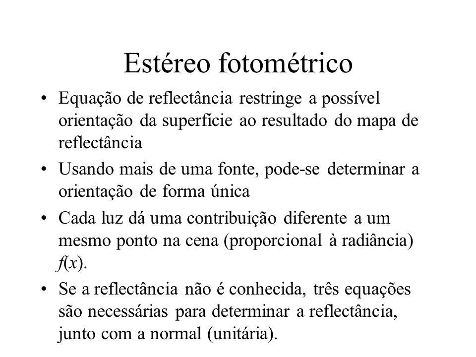 Estéreo fotométrico Equação de reflectância restringe a possível orientação da superfície ao resultado do mapa de reflectância Usando mais de uma fonte, pode-se determinar a orientação de forma única Cada luz dá uma contribuição diferente a um mesmo ponto na cena (proporcional à radiância) f(x).