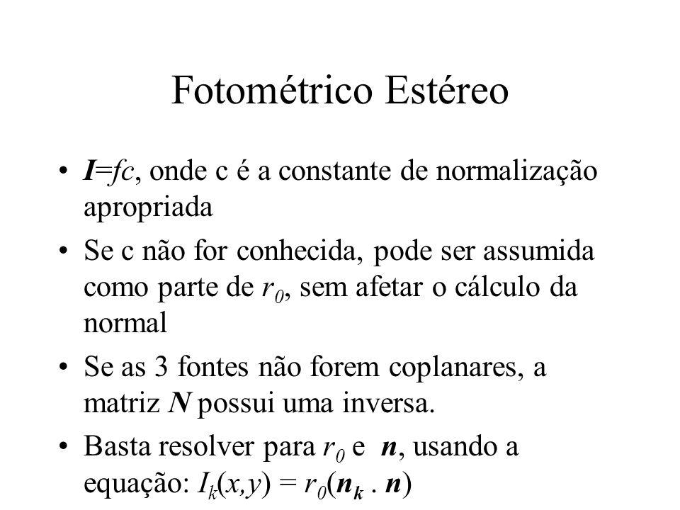 Fotométrico Estéreo I=fc, onde c é a constante de normalização apropriada Se c não for conhecida, pode ser assumida como parte de r 0, sem afetar o cálculo da normal Se as 3 fontes não forem coplanares, a matriz N possui uma inversa.